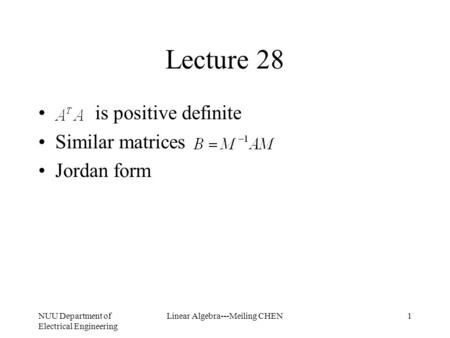 NUU Department of Electrical Engineering Linear Algebra---Meiling CHEN1 Lecture 28 is positive definite Similar matrices Jordan form.