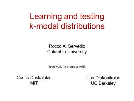 Learning and testing k-modal distributions Rocco A. Servedio Columbia University Joint work (in progress) with Ilias Diakonikolas UC Berkeley Costis Daskalakis.