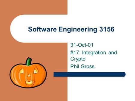 Software Engineering 3156 31-Oct-01 #17: Integration and Crypto Phil Gross.
