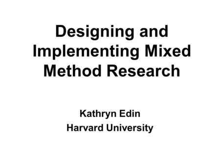 Designing and Implementing Mixed Method Research Kathryn Edin Harvard University.
