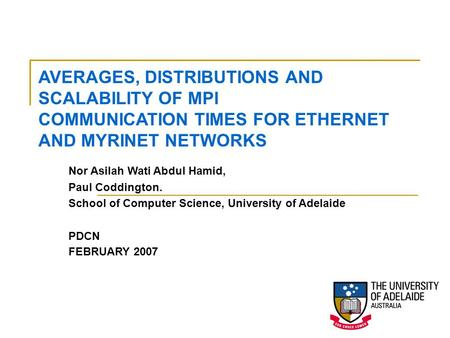 Nor Asilah Wati Abdul Hamid, Paul Coddington. School of Computer Science, University of Adelaide PDCN FEBRUARY 2007 AVERAGES, DISTRIBUTIONS AND SCALABILITY.