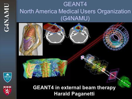 G4NAMU GEANT4 North America Medical Users Organization (G4NAMU) GEANT4 in external beam therapy Harald Paganetti.