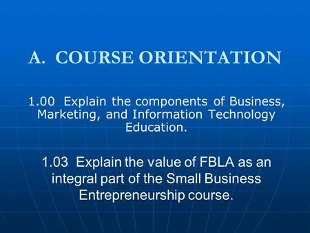 A. COURSE ORIENTATION 1.00 Explain the components of Business, Marketing, and Information Technology Education. 1.03 Explain the value of FBLA as an integral.
