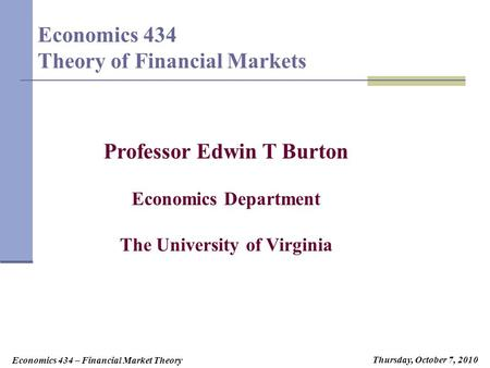 Economics 434 – Financial Market Theory Tuesday, August 25, 2009 Tuesday, August 24, 2010Tuesday, September 21, 2010Thursday, October 7, 2010 Economics.
