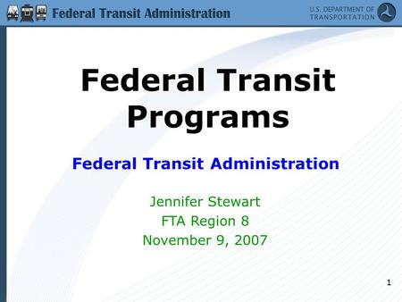 1 Federal Transit Programs Federal Transit Administration Jennifer Stewart FTA Region 8 November 9, 2007.