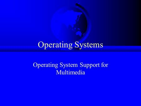 Operating Systems Operating System Support for Multimedia.