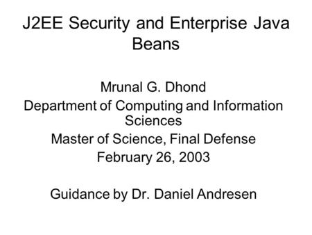 J2EE Security and Enterprise Java Beans Mrunal G. Dhond Department of Computing and Information Sciences Master of Science, Final Defense February 26,