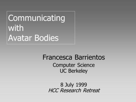 Communicating with Avatar Bodies Francesca Barrientos Computer Science UC Berkeley 8 July 1999 HCC Research Retreat.