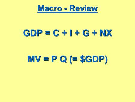 Macro - Review GDP = C + I + G + NX MV = P Q (= $GDP)