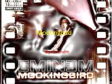 Mockingbird By: Eminem By: skyler.