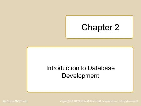 McGraw-Hill/Irwin Copyright © 2007 by The McGraw-Hill Companies, Inc. All rights reserved. Chapter 2 Introduction to Database Development.