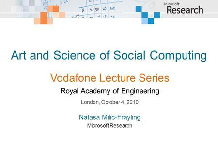 Art and Science of Social Computing London, October 4, 2010 Natasa Milic-Frayling Microsoft Research Vodafone Lecture Series Royal Academy of Engineering.