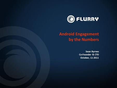 Android Engagement by the Numbers Sean Byrnes Co-Founder & CTO October, 11 2011.