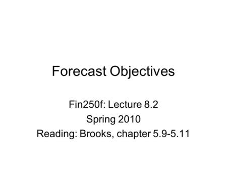 Forecast Objectives Fin250f: Lecture 8.2 Spring 2010 Reading: Brooks, chapter 5.9-5.11.