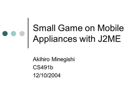 Small Game on Mobile Appliances with J2ME Akihiro Minegishi CS491b 12/10/2004.