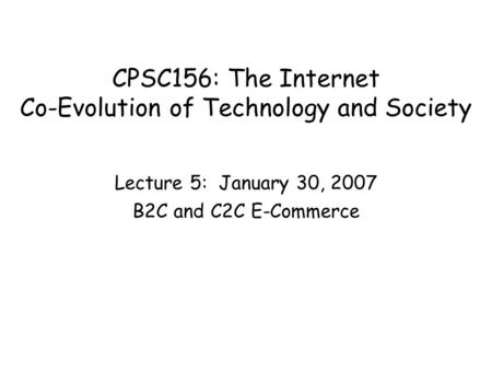 CPSC156: The Internet Co-Evolution of Technology and Society Lecture 5: January 30, 2007 B2C and C2C E-Commerce.