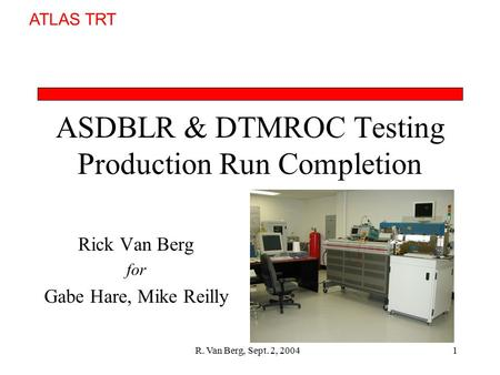 ATLAS TRT R. Van Berg, Sept. 2, 20041 ASDBLR & DTMROC Testing Production Run Completion Rick Van Berg for Gabe Hare, Mike Reilly.