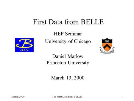 March 2000The First Data from BELLE1 First Data from BELLE HEP Seminar University of Chicago Daniel Marlow Princeton University March 13, 2000.