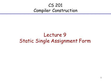 1 CS 201 Compiler Construction Lecture 9 Static Single Assignment Form.