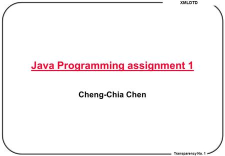 XMLDTD Transparency No. 1 Java Programming assignment 1 Cheng-Chia Chen.