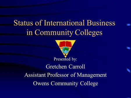 Status of International Business in Community Colleges Presented by: Gretchen Carroll Assistant Professor of Management Owens Community College.