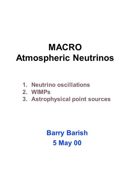 MACRO Atmospheric Neutrinos Barry Barish 5 May 00 1.Neutrino oscillations 2.WIMPs 3.Astrophysical point sources.