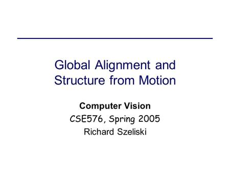 Global Alignment and Structure from Motion Computer Vision CSE576, Spring 2005 Richard Szeliski.