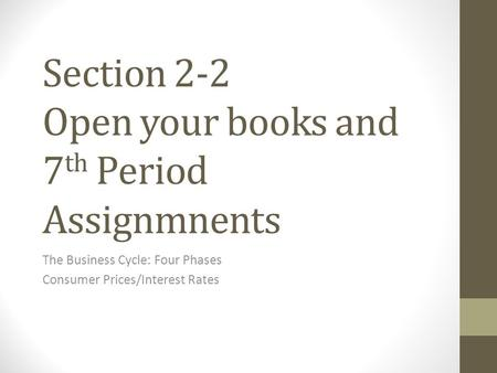 Section 2-2 Open your books and 7 th Period Assignmnents The Business Cycle: Four Phases Consumer Prices/Interest Rates.