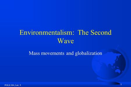 POLS 384, Lec. 5 1 Environmentalism: The Second Wave Mass movements and globalization.