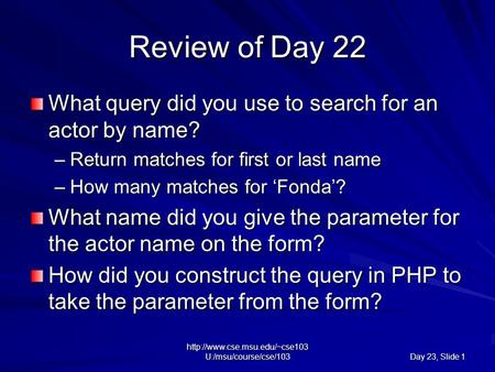 U:/msu/course/cse/103 Day 23, Slide 1 Review of Day 22 What query did you use to search for an actor by name? –Return matches.
