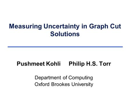 Measuring Uncertainty in Graph Cut Solutions Pushmeet Kohli Philip H.S. Torr Department of Computing Oxford Brookes University.