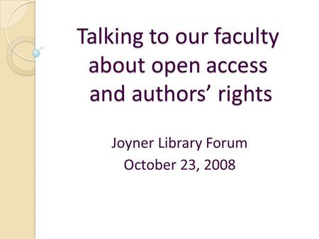 Talking to our faculty about open access and authors' rights Joyner Library Forum October 23, 2008.