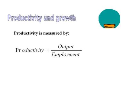 Productivity is measured by: Real GDP Millions of Workers 0 100120 $7 Trillion $8 Trillion Employment and Labor Productivity A B Slope = productivity.