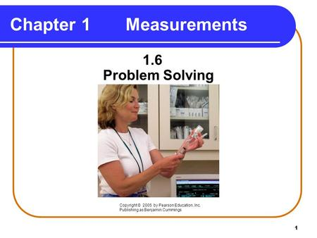 1 Chapter 1 Measurements 1.6 Problem Solving Copyright © 2005 by Pearson Education, Inc. Publishing as Benjamin Cummings.