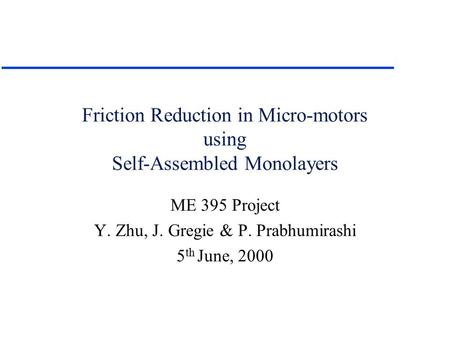 Friction Reduction in Micro-motors using Self-Assembled Monolayers ME 395 Project Y. Zhu, J. Gregie & P. Prabhumirashi 5 th June, 2000.