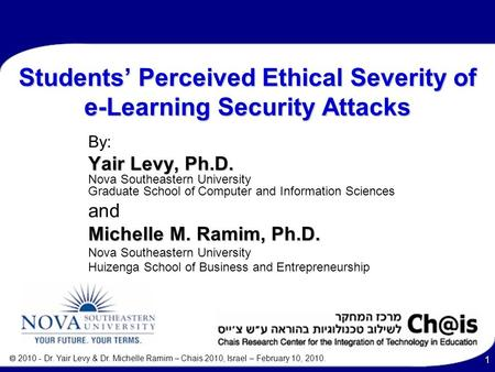  2010 - Dr. Yair Levy & Dr. Michelle Ramim – Chais 2010, Israel – February 10, 2010. 1 Students' Perceived Ethical Severity of e-Learning Security Attacks.
