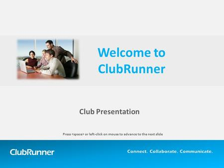 ClubRunner Connect. Collaborate. Communicate. Club Presentation Welcome to ClubRunner Press or left-click on mouse to advance to the next slide.