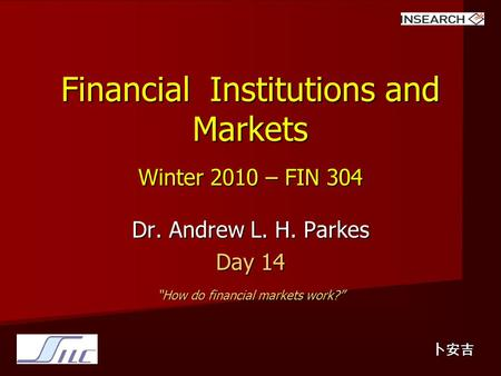 "Financial Institutions and Markets Winter 2010 – FIN 304 Dr. Andrew L. H. Parkes Day 14 ""How do financial markets work?"" 卜安吉."