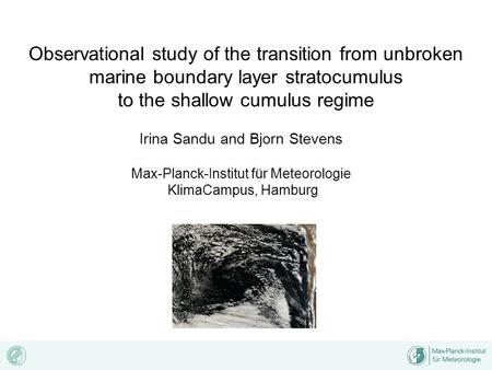 Observational study of the transition from unbroken marine boundary layer stratocumulus to the shallow cumulus regime Irina Sandu and Bjorn Stevens Max-Planck-Institut.