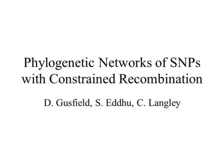 Phylogenetic Networks of SNPs with Constrained Recombination D. Gusfield, S. Eddhu, C. Langley.