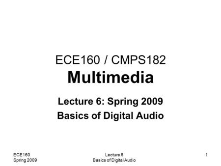 ECE160 Spring 2009 Lecture 6 Basics of Digital Audio 1 ECE160 / CMPS182 Multimedia Lecture 6: Spring 2009 Basics of Digital Audio.