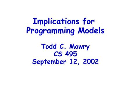 Implications for Programming Models Todd C. Mowry CS 495 September 12, 2002.