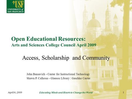 April 6, 2009 Educating Minds and Hearts to Change the World 1 Open Educational Resources: Arts and Sciences College Council April 2009 Access, Scholarship.