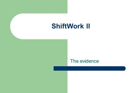 ShiftWork II The evidence. Learning Outcomes At the end of this session and with additional reading you will be able to – Evaluate the impact of shiftwork.
