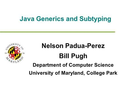 Java Generics and Subtyping Nelson Padua-Perez Bill Pugh Department of Computer Science University of Maryland, College Park.