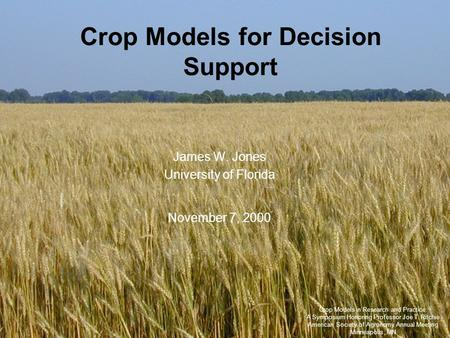 Crop Models for Decision Support James W. Jones University of Florida November 7, 2000 Crop Models in Research and Practice: A Symposium Honoring Professor.