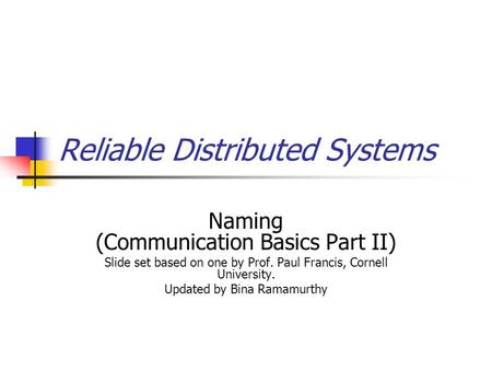 Reliable Distributed Systems Naming (Communication Basics Part II) Slide set based on one by Prof. Paul Francis, Cornell University. Updated by Bina Ramamurthy.