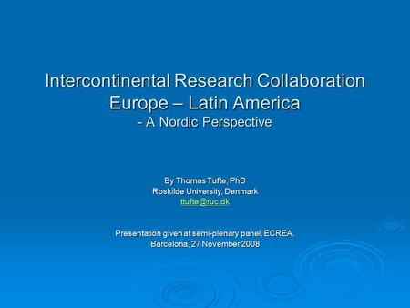 Intercontinental Research Collaboration Europe – Latin America - A Nordic Perspective By Thomas Tufte, PhD Roskilde University, Denmark Presentation.
