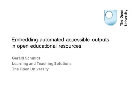 Gerald Schmidt Learning and Teaching Solutions The Open University Embedding automated accessible outputs in open educational resources.