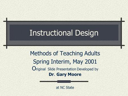 Instructional Design Methods of Teaching Adults Spring Interim, May 2001 O riginal Slide Presentation Developed by Dr. Gary Moore at NC State.